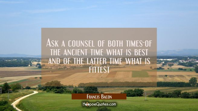 Ask a counsel of both times-of the ancient time what is best and of the latter time what is fittest