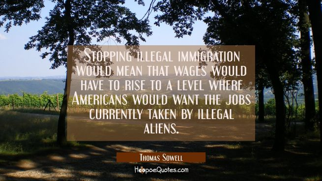 Stopping illegal immigration would mean that wages would have to rise to a level where Americans wo