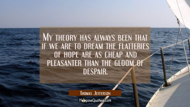 My theory has always been that if we are to dream the flatteries of hope are as cheap and pleasante Thomas Jefferson Quotes
