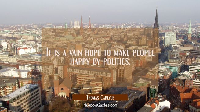 It is a vain hope to make people happy by politics.