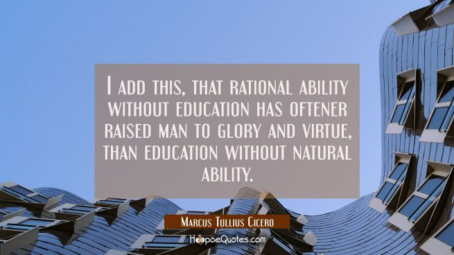I add this that rational ability without education has oftener raised man to glory and virtue than