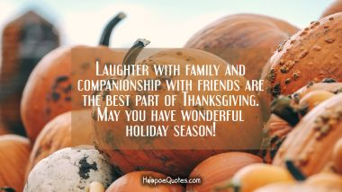 Laughter with family and companionship with friends are the best part of Thanksgiving. May you have wonderful holiday season! Thanksgiving Quotes