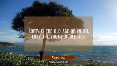 Forty is the old age of youth, fifty the youth of old age.