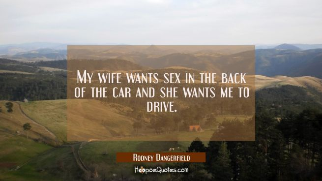 My wife wants sex in the back of the car and she wants me to drive.