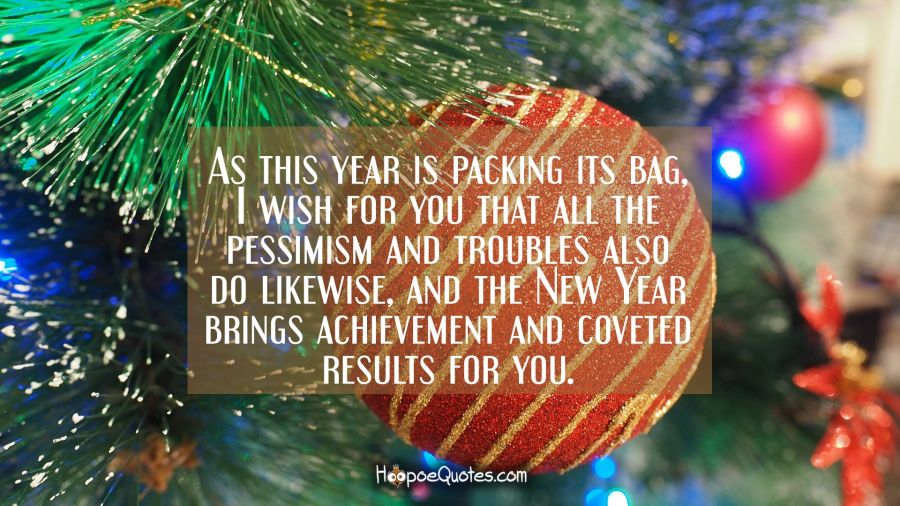 As this year is packing its bag, I wish for you that all the pessimism and troubles also do likewise, and the New Year bring achievement and coveted results for you. New Year Quotes