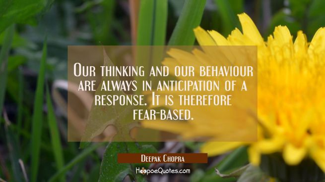 Our thinking and our behaviour are always in anticipation of a response. It is therefore fear-based