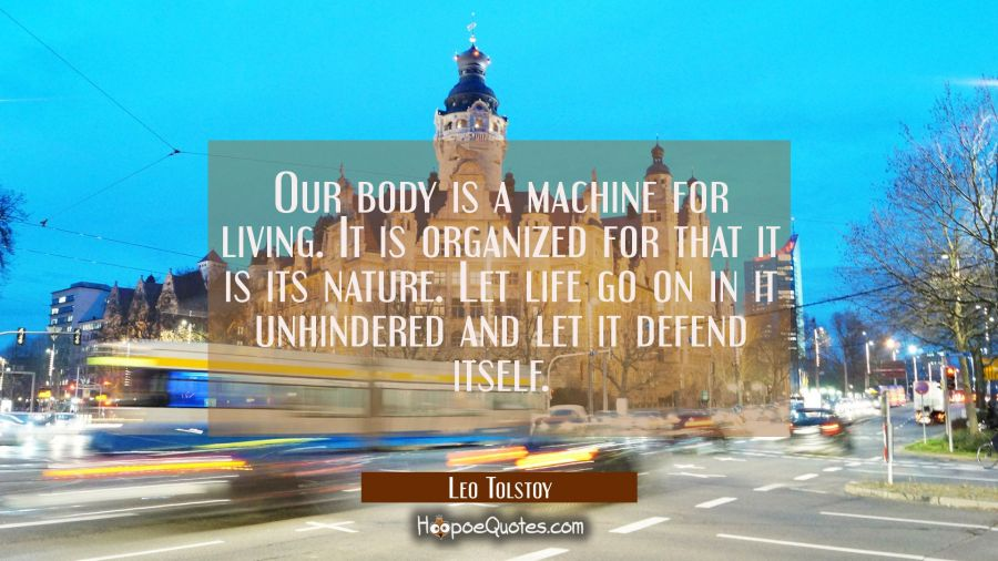 Our body is a machine for living. It is organized for that it is its nature. Let life go on in it u Leo Tolstoy Quotes