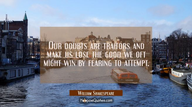 Our doubts are traitors and make us lose the good we oft might win by fearing to attempt.