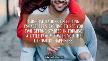 Congratulations on getting engaged! It's exciting to see you two getting started in forming a little family. I wish you the lifetime of happiness! Engagement Quotes