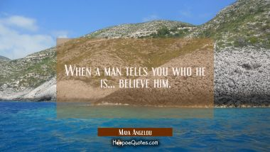 When a man tells you who he is...believe him.