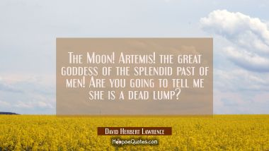 The Moon! Artemis! the great goddess of the splendid past of men! Are you going to tell me she is a