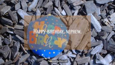 Happy birthday, nephew. Birthday Quotes