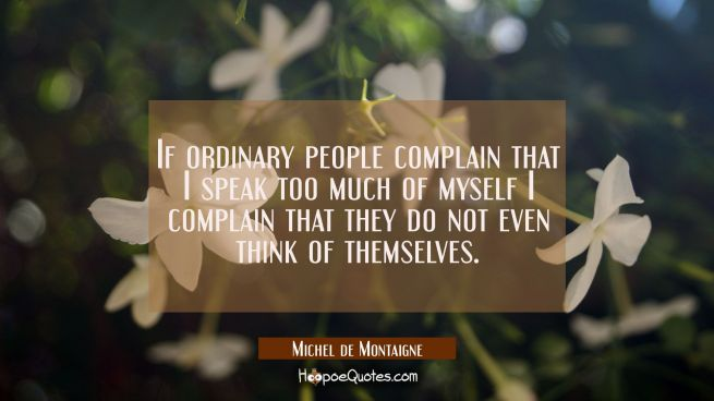 If ordinary people complain that I speak too much of myself I complain that they do not even think