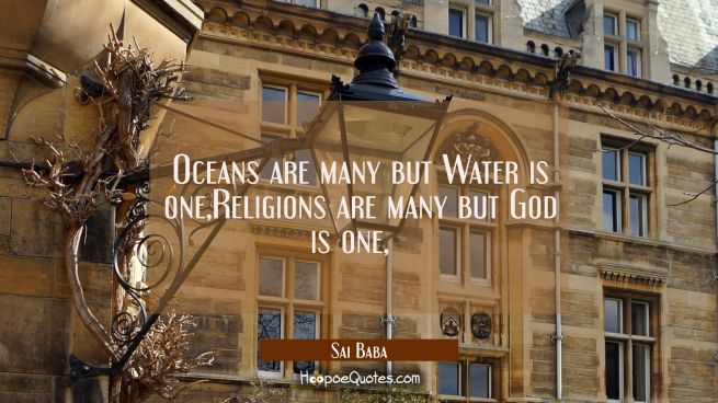 Oceans are many but Water is one,Religions are many but God is one,