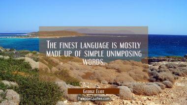 The finest language is mostly made up of simple unimposing words.