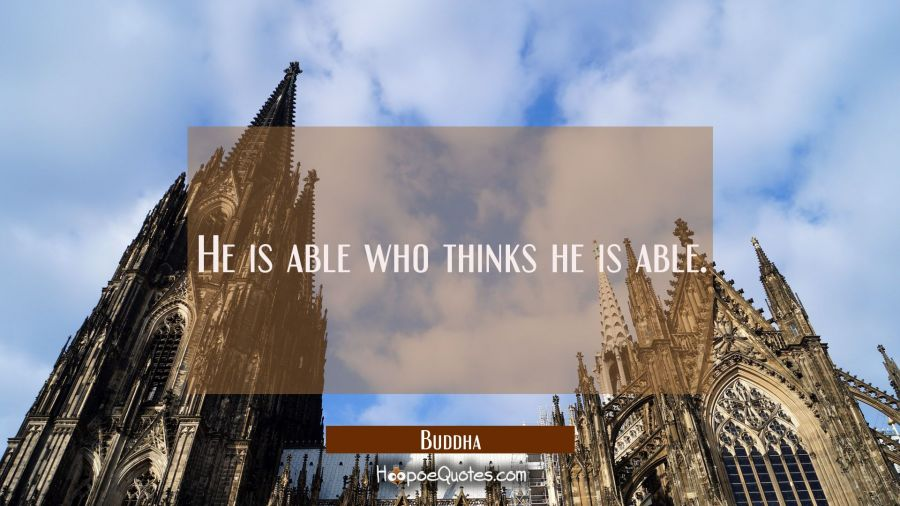 He is able who thinks he is able. Buddha Quotes