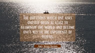 The questions which one asks oneself begin at least to illuminate the world and become one's key to