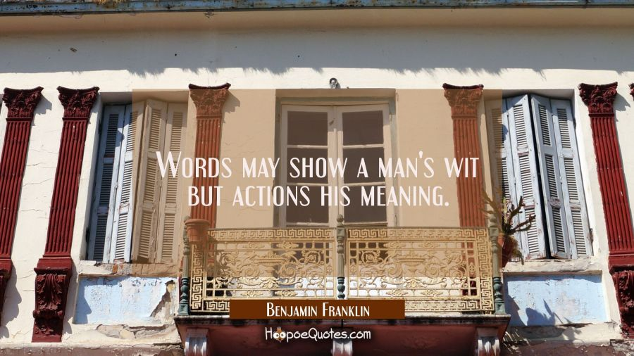 Words may show a man's wit but actions his meaning. Benjamin Franklin Quotes