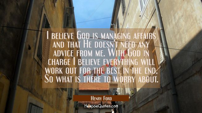 I believe God is managing affairs and that He doesn't need any advice from me. With God in charge I