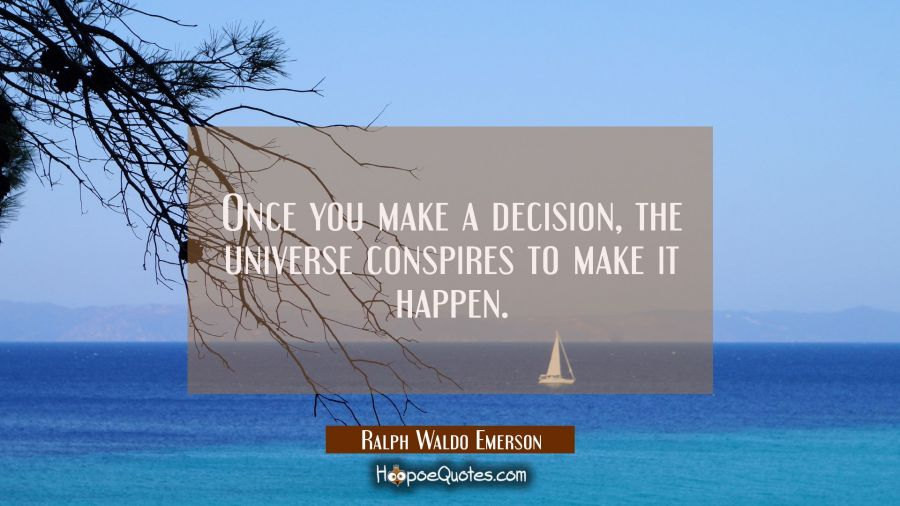 Once you make a decision the universe conspires to make it happen. Ralph Waldo Emerson Quotes