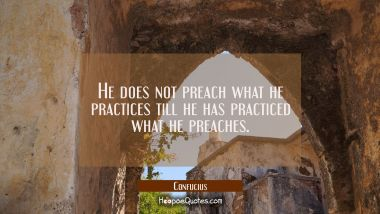 He does not preach what he practices till he has practiced what he preaches.