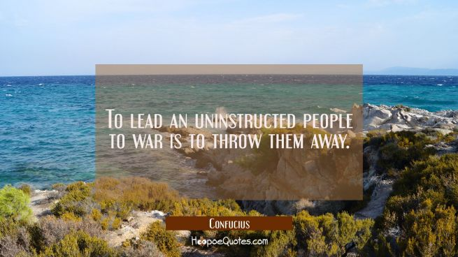 To lead an uninstructed people to war is to throw them away
