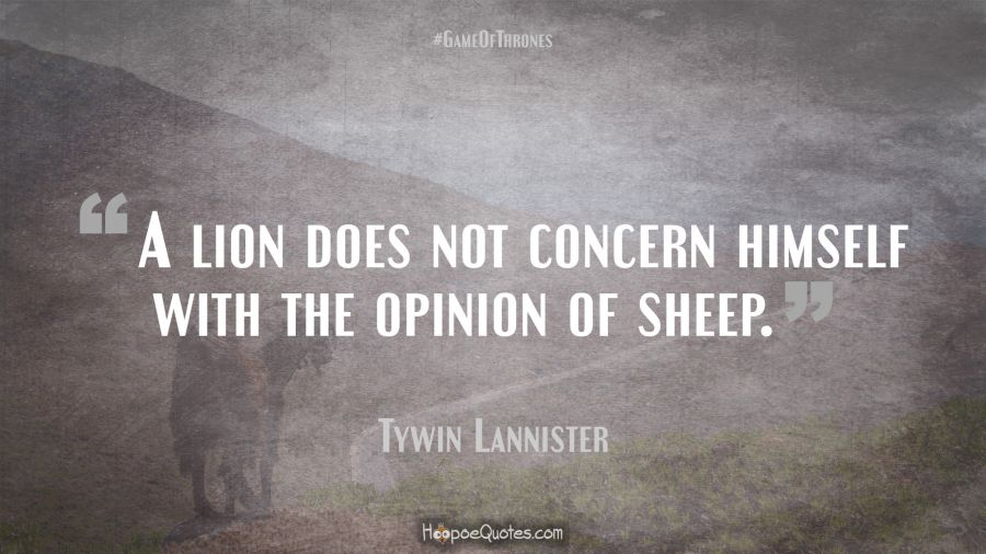 A Lion Does Not Concern Himself With The Opinion Of Sheep
