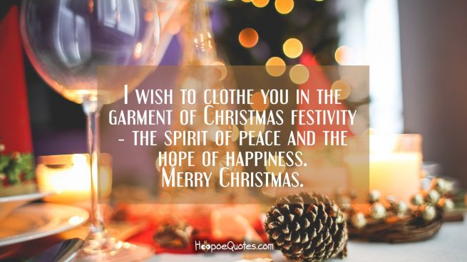 I wish to clothe you in the garment of Christmas festivity ― the spirit of peace and the hope of happiness. Merry Christmas.