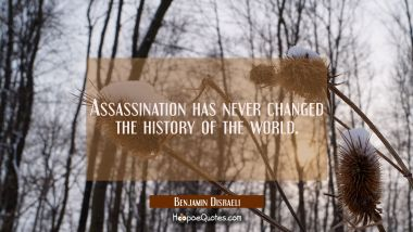 Assassination has never changed the history of the world. Benjamin Disraeli Quotes