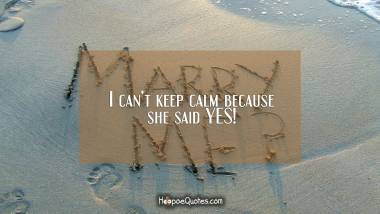 I can't keep calm because she said YES! Engagement Quotes