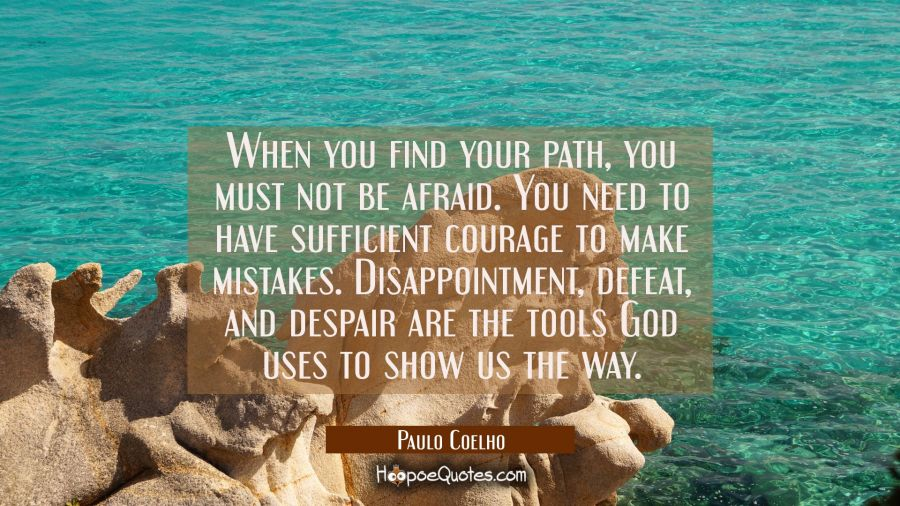 When you find your path, you must not be afraid. You need to have sufficient courage to make mistakes. Disappointment, defeat, and despair are the tools God uses to show us the way. Paulo Coelho Quotes