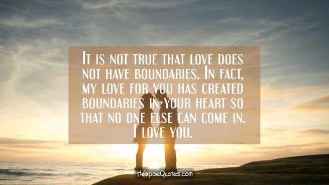 It is not true that love does not have boundaries. In fact, my love for you has created boundaries in your heart so that no one else can come in. I love you.