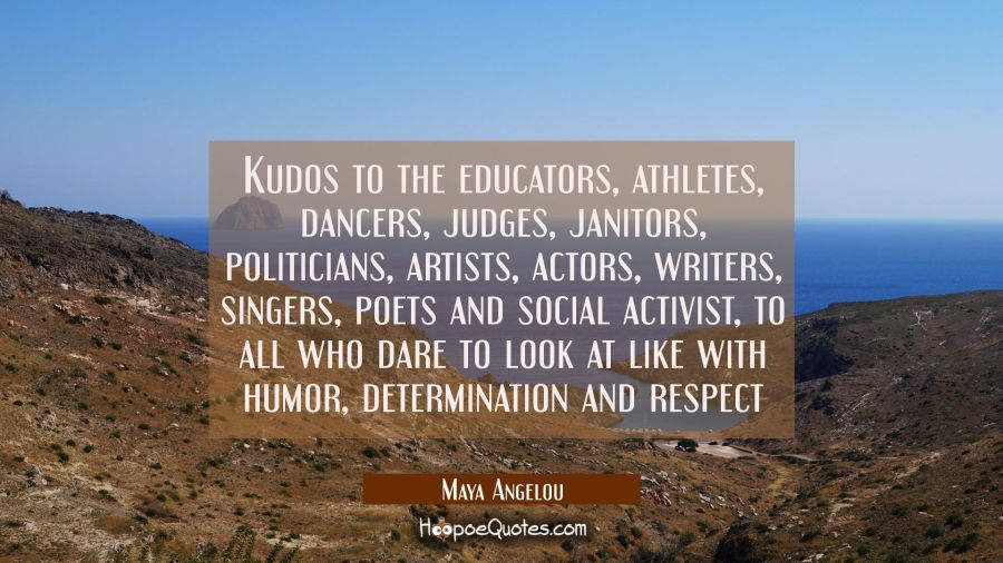 kudos to the educators athletes dancers judges janitors politicians artists actors writers singers Maya Angelou Quotes