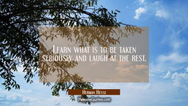 Learn what is to be taken seriously and laugh at the rest. Herman Hesse Quotes
