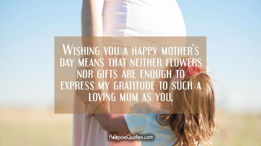 Wishing you a happy mother's day means that neither flowers nor gifts are enough to express my gratitude to such a loving mum as you. Mother's Day Quotes