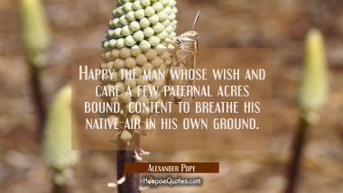 Happy the man whose wish and care a few paternal acres bound content to breathe his native air in h