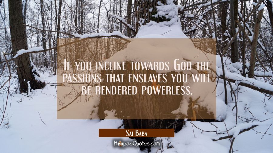If you incline towards God the passions that enslaves you will be rendered powerless. Sai Baba Quotes