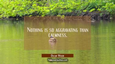 Nothing is so aggravating than calmness.