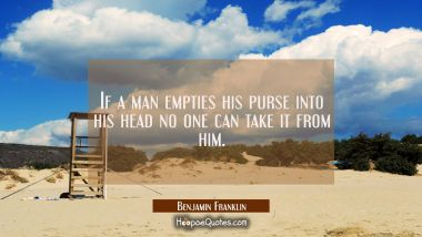 If a man empties his purse into his head no one can take it from him. Benjamin Franklin Quotes