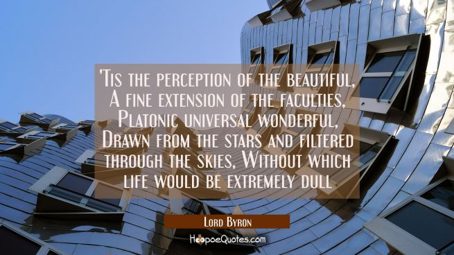 'Tis the perception of the beautiful, A fine extension of the faculties, Platonic universal wonderful