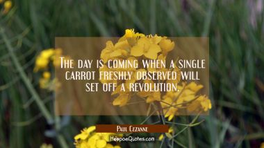 The day is coming when a single carrot freshly observed will set off a revolution.