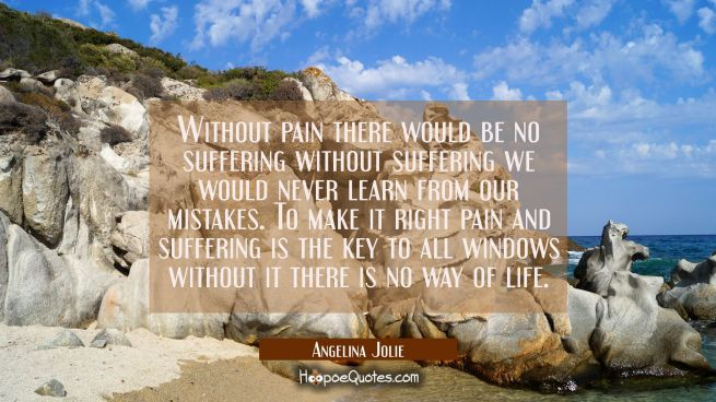 Without pain there would be no suffering without suffering we would never learn from our mistakes.