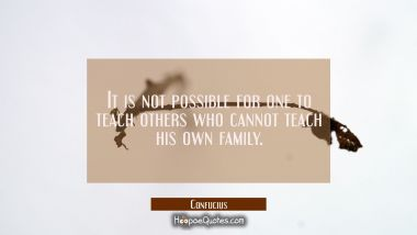 It is not possible for one to teach others who cannot teach his own family.