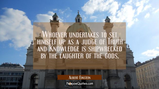 Whoever undertakes to set himself up as a judge of Truth and Knowledge is shipwrecked by the laught