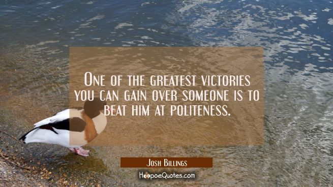 One of the greatest victories you can gain over someone is to beat him at politeness.