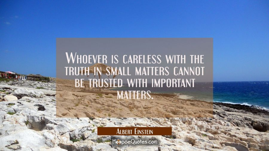 Whoever is careless with the truth in small matters cannot be trusted with important matters. Albert Einstein Quotes
