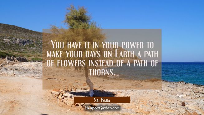 You have it in your power to make your days on Earth a path of flowers instead of a path of thorns.