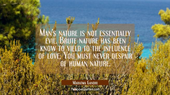 Man's nature is not essentially evil. Brute nature has been know to yield to the influence of love.
