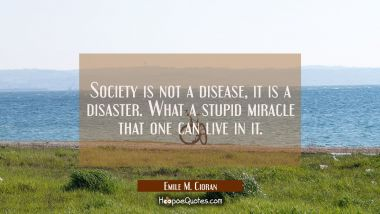 Society is not a disease it is a disaster. What a stupid miracle that one can live in it. Emile M. Cioran Quotes