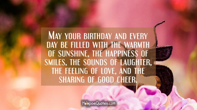 May your birthday and every day be filled with the warmth of sunshine, the happiness of smiles, the sounds of laughter, the feeling of love, and the sharing of good cheer.